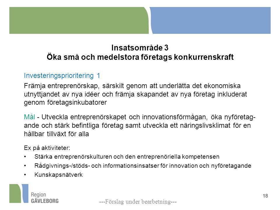 Insatsområde 3 Öka små och medelstora företags konkurrenskraft Investeringsprioritering 1 Främja entreprenörskap, särskilt genom att underlätta det ekonomiska utnyttjandet av nya idéer och främja skapandet av nya företag inkluderat genom företagsinkubatorer Mål - Utveckla entreprenörskapet och innovationsförmågan, öka nyföretag- ande och stärk befintliga företag samt utveckla ett näringslivsklimat för en hållbar tillväxt för alla Ex på aktiviteter: Stärka entreprenörskulturen och den entreprenöriella kompetensen Rådgivnings-/stöds- och informationsinsatser för innovation och nyföretagande Kunskapsnätverk 18 ---Förslag under bearbetning---