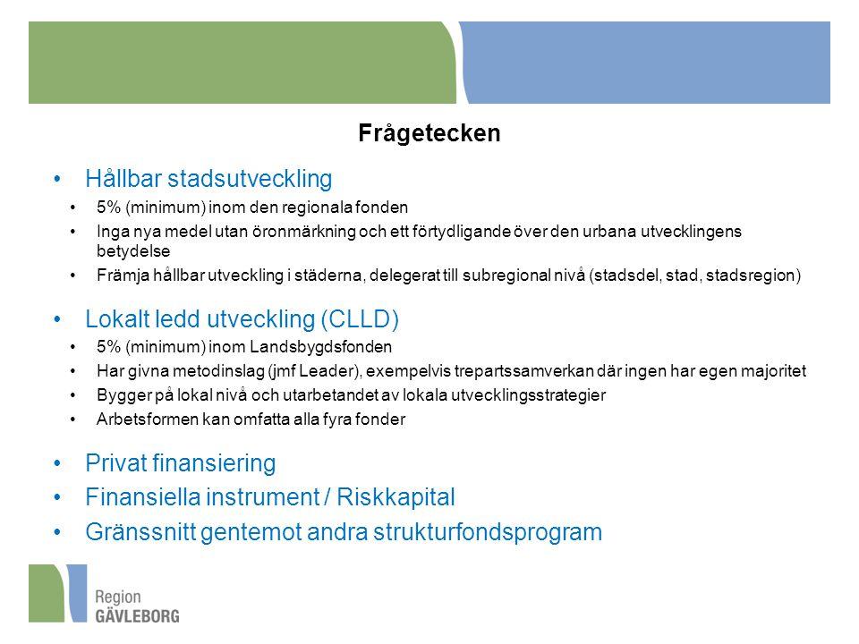 Frågetecken Hållbar stadsutveckling 5% (minimum) inom den regionala fonden Inga nya medel utan öronmärkning och ett förtydligande över den urbana utvecklingens betydelse Främja hållbar utveckling i städerna, delegerat till subregional nivå (stadsdel, stad, stadsregion) Lokalt ledd utveckling (CLLD) 5% (minimum) inom Landsbygdsfonden Har givna metodinslag (jmf Leader), exempelvis trepartssamverkan där ingen har egen majoritet Bygger på lokal nivå och utarbetandet av lokala utvecklingsstrategier Arbetsformen kan omfatta alla fyra fonder Privat finansiering Finansiella instrument / Riskkapital Gränssnitt gentemot andra strukturfondsprogram