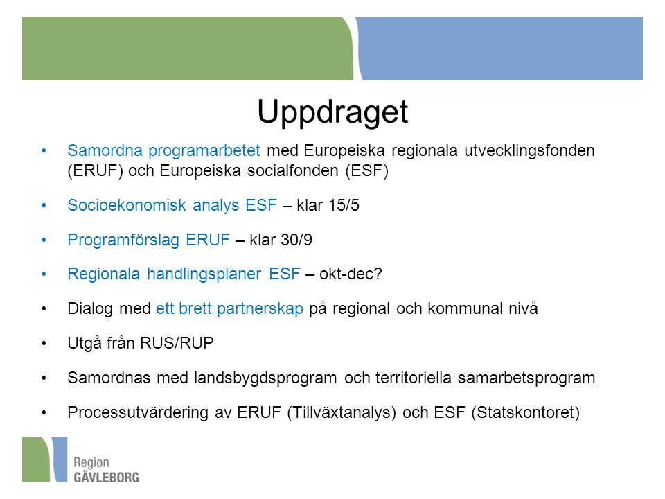 Uppdraget Samordna programarbetet med Europeiska regionala utvecklingsfonden (ERUF) och Europeiska socialfonden (ESF) Socioekonomisk analys ESF – klar 15/5 Programförslag ERUF – klar 30/9 Regionala handlingsplaner ESF – okt-dec.