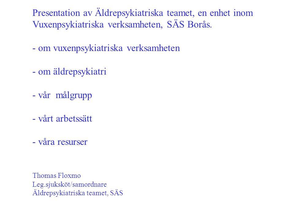 Presentation av Äldrepsykiatriska teamet, en enhet inom Vuxenpsykiatriska verksamheten, SÄS Borås. - om vuxenpsykiatriska verksamheten - om äldrepsyki