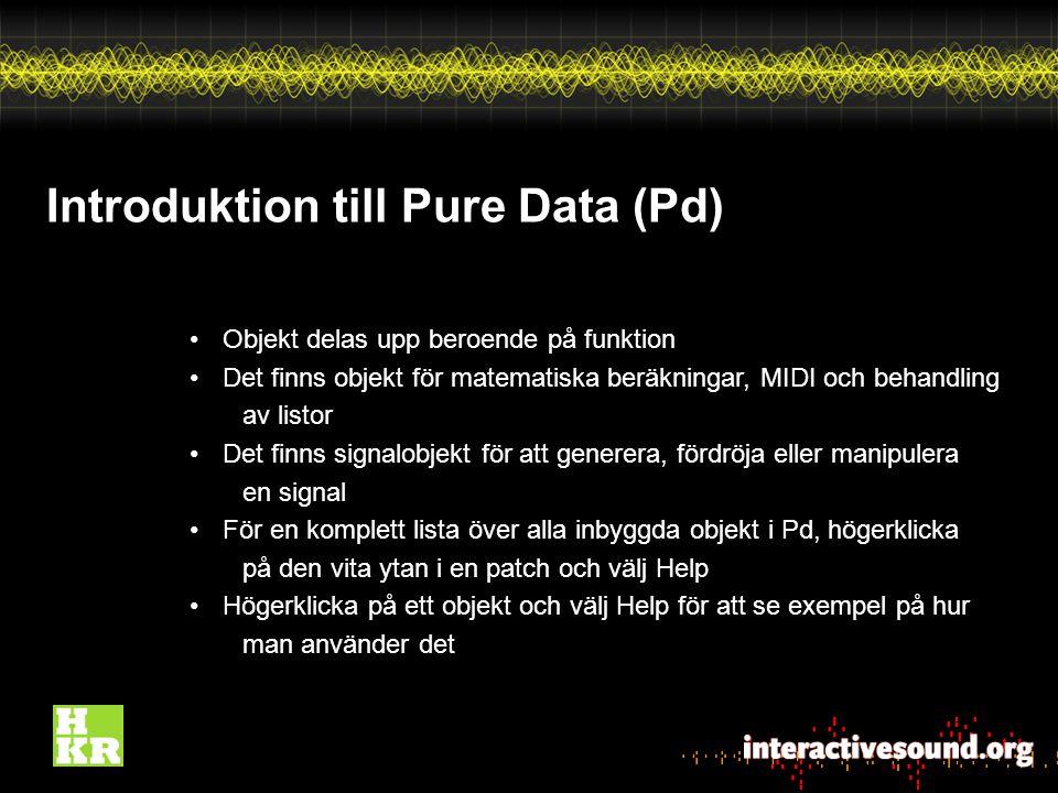 Introduktion till Pure Data (Pd) Objekt delas upp beroende på funktion Det finns objekt för matematiska beräkningar, MIDI och behandling av listor Det finns signalobjekt för att generera, fördröja eller manipulera en signal För en komplett lista över alla inbyggda objekt i Pd, högerklicka på den vita ytan i en patch och välj Help Högerklicka på ett objekt och välj Help för att se exempel på hur man använder det