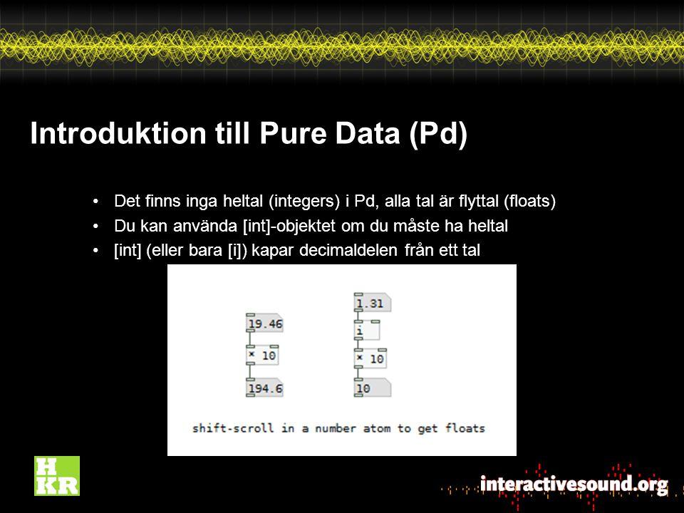 Introduktion till Pure Data (Pd) Det finns inga heltal (integers) i Pd, alla tal är flyttal (floats) Du kan använda [int]-objektet om du måste ha heltal [int] (eller bara [i]) kapar decimaldelen från ett tal