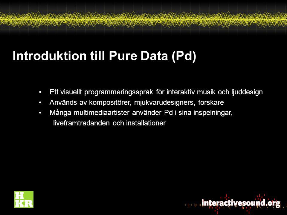 Introduktion till Pure Data (Pd) Ett visuellt programmeringsspråk för interaktiv musik och ljuddesign Används av kompositörer, mjukvarudesigners, forskare Många multimediaartister använder Pd i sina inspelningar, liveframträdanden och installationer