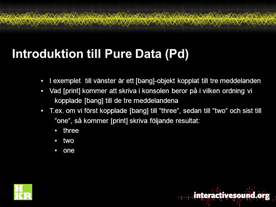 Introduktion till Pure Data (Pd) I exemplet till vänster är ett [bang]-objekt kopplat till tre meddelanden Vad [print] kommer att skriva i konsolen beror på i vilken ordning vi kopplade [bang] till de tre meddelandena T.ex.