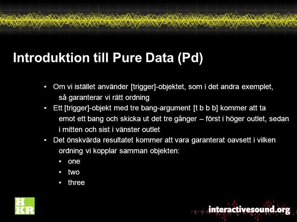 Introduktion till Pure Data (Pd) Om vi istället använder [trigger]-objektet, som i det andra exemplet, så garanterar vi rätt ordning Ett [trigger]-objekt med tre bang-argument [t b b b] kommer att ta emot ett bang och skicka ut det tre gånger – först i höger outlet, sedan i mitten och sist i vänster outlet Det önskvärda resultatet kommer att vara garanterat oavsett i vilken ordning vi kopplar samman objekten: one two three