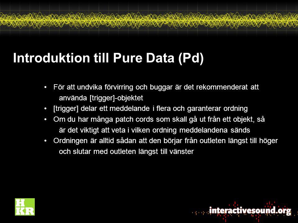 Introduktion till Pure Data (Pd) För att undvika förvirring och buggar är det rekommenderat att använda [trigger]-objektet [trigger] delar ett meddelande i flera och garanterar ordning Om du har många patch cords som skall gå ut från ett objekt, så är det viktigt att veta i vilken ordning meddelandena sänds Ordningen är alltid sådan att den börjar från outleten längst till höger och slutar med outleten längst till vänster