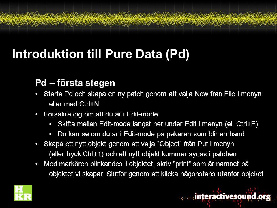 Introduktion till Pure Data (Pd) Pd – första stegen Starta Pd och skapa en ny patch genom att välja New från File i menyn eller med Ctrl+N Försäkra dig om att du är i Edit-mode Skifta mellan Edit-mode längst ner under Edit i menyn (el.