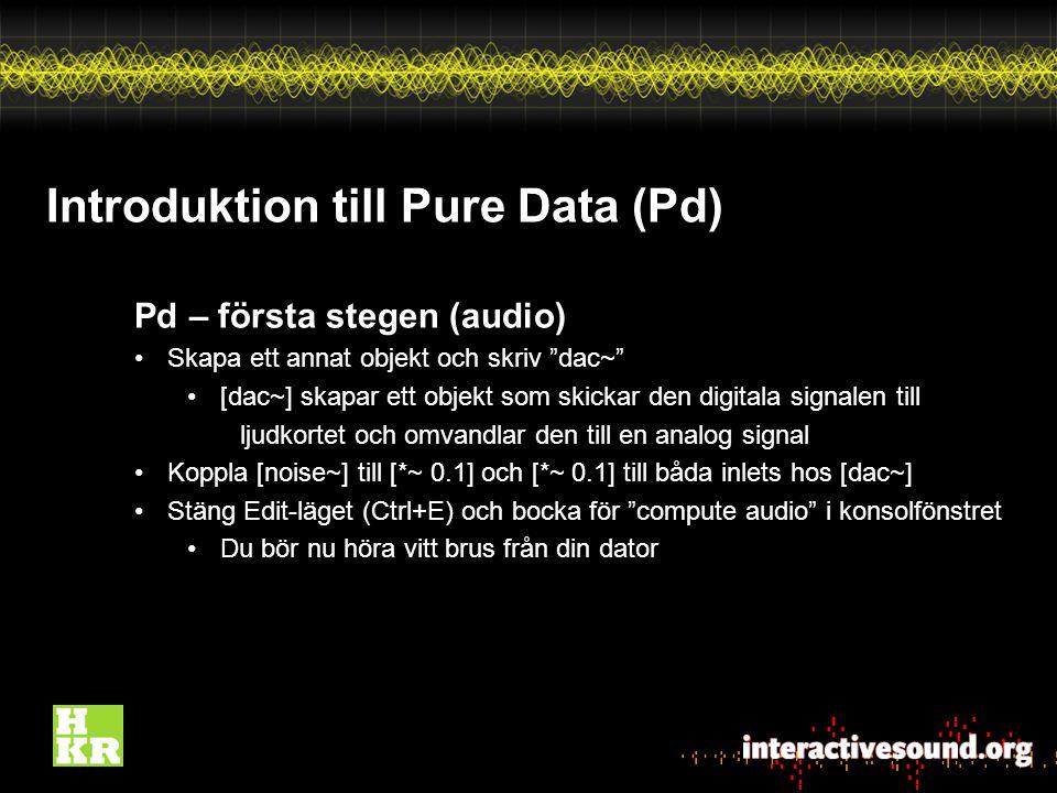 Introduktion till Pure Data (Pd) Pd – första stegen (audio) Skapa ett annat objekt och skriv dac~ [dac~] skapar ett objekt som skickar den digitala signalen till ljudkortet och omvandlar den till en analog signal Koppla [noise~] till [*~ 0.1] och [*~ 0.1] till båda inlets hos [dac~] Stäng Edit-läget (Ctrl+E) och bocka för compute audio i konsolfönstret Du bör nu höra vitt brus från din dator