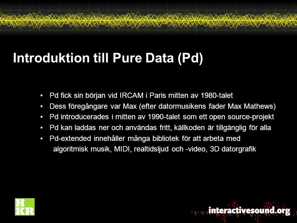 Introduktion till Pure Data (Pd) Pd fick sin början vid IRCAM i Paris mitten av 1980-talet Dess föregångare var Max (efter datormusikens fader Max Mathews) Pd introducerades i mitten av 1990-talet som ett open source-projekt Pd kan laddas ner och användas fritt, källkoden är tillgänglig för alla Pd-extended innehåller många bibliotek för att arbeta med algoritmisk musik, MIDI, realtidsljud och -video, 3D datorgrafik