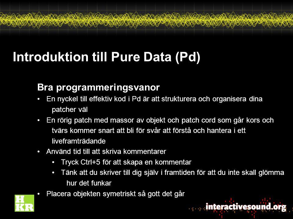 Introduktion till Pure Data (Pd) Bra programmeringsvanor En nyckel till effektiv kod i Pd är att strukturera och organisera dina patcher väl En rörig patch med massor av objekt och patch cord som går kors och tvärs kommer snart att bli för svår att förstå och hantera i ett liveframträdande Använd tid till att skriva kommentarer Tryck Ctrl+5 för att skapa en kommentar Tänk att du skriver till dig själv i framtiden för att du inte skall glömma hur det funkar Placera objekten symetriskt så gott det går