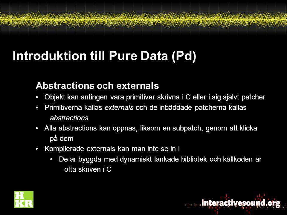 Introduktion till Pure Data (Pd) Abstractions och externals Objekt kan antingen vara primitiver skrivna i C eller i sig självt patcher Primitiverna kallas externals och de inbäddade patcherna kallas abstractions Alla abstractions kan öppnas, liksom en subpatch, genom att klicka på dem Kompilerade externals kan man inte se in i De är byggda med dynamiskt länkade bibliotek och källkoden är ofta skriven i C