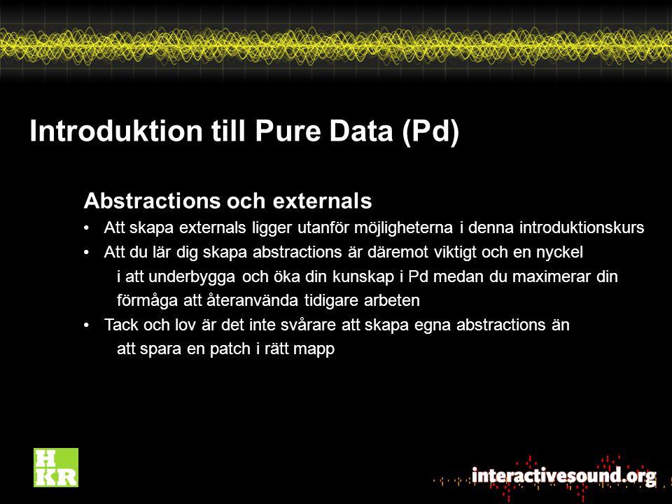Introduktion till Pure Data (Pd) Abstractions och externals Att skapa externals ligger utanför möjligheterna i denna introduktionskurs Att du lär dig skapa abstractions är däremot viktigt och en nyckel i att underbygga och öka din kunskap i Pd medan du maximerar din förmåga att återanvända tidigare arbeten Tack och lov är det inte svårare att skapa egna abstractions än att spara en patch i rätt mapp