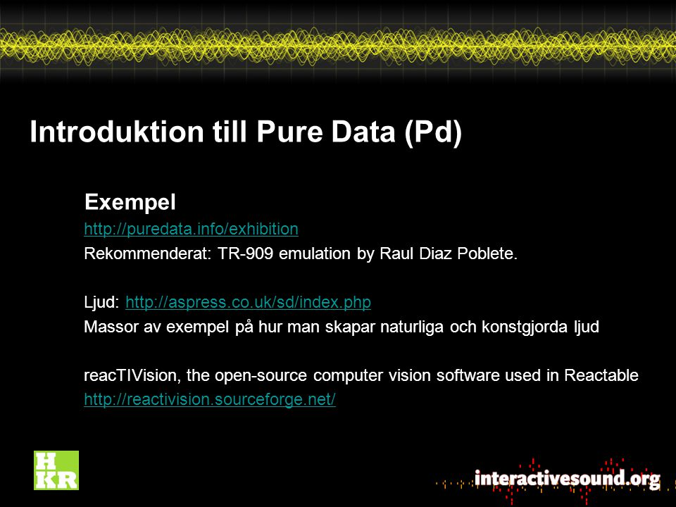 Introduktion till Pure Data (Pd) Exempel http://puredata.info/exhibition Rekommenderat: TR-909 emulation by Raul Diaz Poblete. Ljud: http://aspress.co