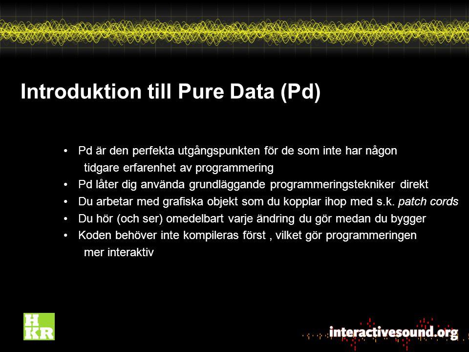 Introduktion till Pure Data (Pd) Pd är den perfekta utgångspunkten för de som inte har någon tidgare erfarenhet av programmering Pd låter dig använda grundläggande programmeringstekniker direkt Du arbetar med grafiska objekt som du kopplar ihop med s.k.