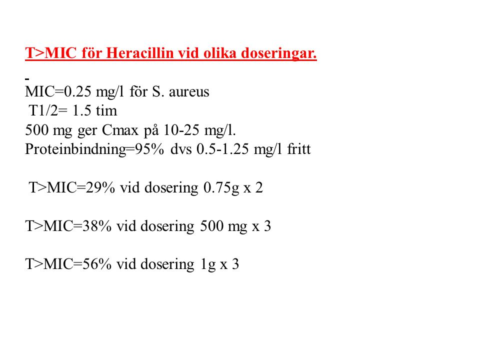 T>MIC för Heracillin vid olika doseringar. MIC=0.25 mg/l för S. aureus T1/2= 1.5 tim 500 mg ger Cmax på 10-25 mg/l. Proteinbindning=95% dvs 0.5-1.25 m