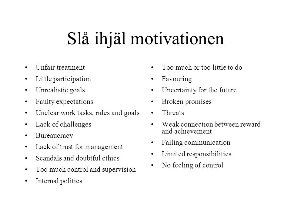 Slå ihjäl motivationen Unfair treatment Little participation Unrealistic goals Faulty expectations Unclear work tasks, rules and goals Lack of challenges Bureaucracy Lack of trust for management Scandals and doubtful ethics Too much control and supervision Internal politics Too much or too little to do Favouring Uncertainty for the future Broken promises Threats Weak connection between reward and achievement Failing communication Limited responsibilities No feeling of control