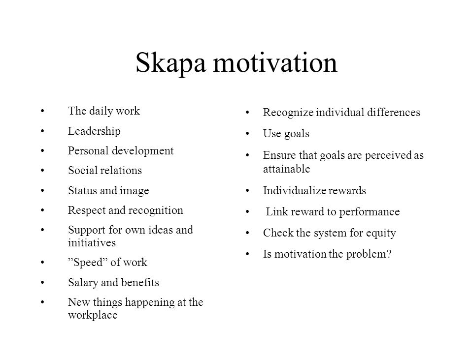 Skapa motivation The daily work Leadership Personal development Social relations Status and image Respect and recognition Support for own ideas and initiatives Speed of work Salary and benefits New things happening at the workplace Recognize individual differences Use goals Ensure that goals are perceived as attainable Individualize rewards Link reward to performance Check the system for equity Is motivation the problem?