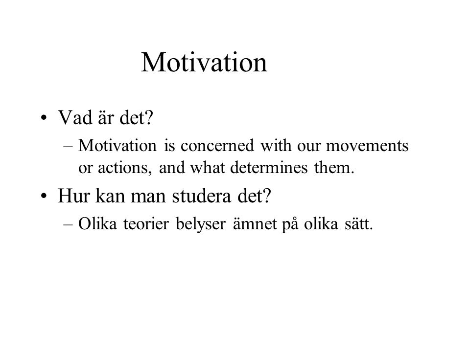 Motivation Vad är det? –Motivation is concerned with our movements or actions, and what determines them. Hur kan man studera det? –Olika teorier belys
