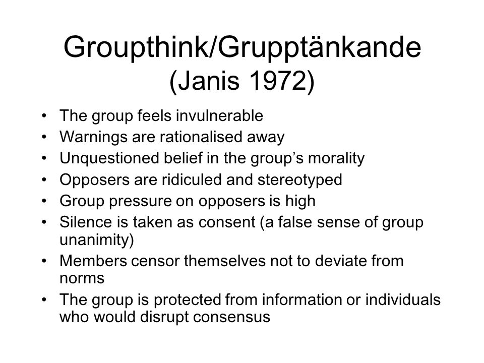 Groupthink/Grupptänkande (Janis 1972) The group feels invulnerable Warnings are rationalised away Unquestioned belief in the group's morality Opposers are ridiculed and stereotyped Group pressure on opposers is high Silence is taken as consent (a false sense of group unanimity) Members censor themselves not to deviate from norms The group is protected from information or individuals who would disrupt consensus