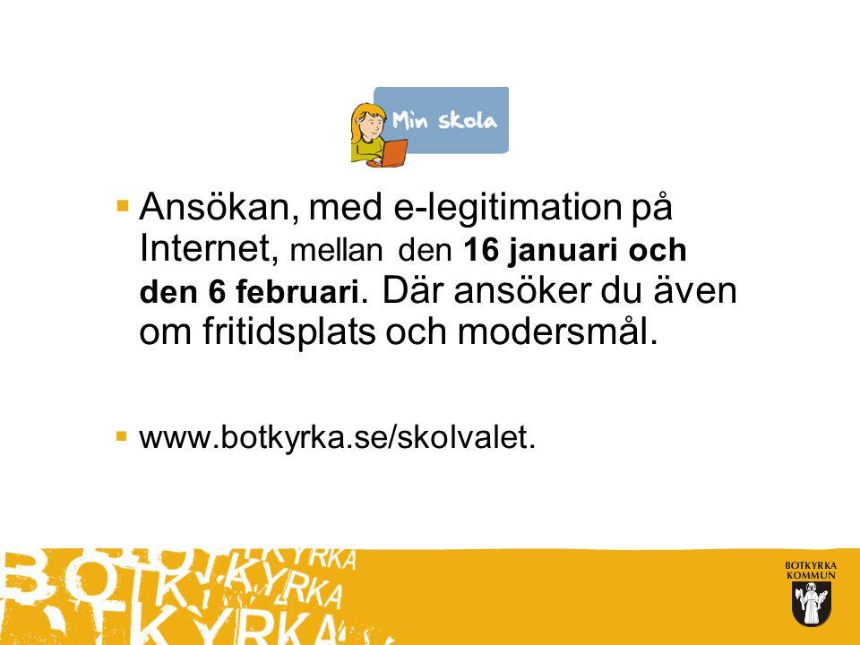  Ansökan, med e-legitimation på Internet, mellan den 16 januari och den 6 februari. Där ansöker du även om fritidsplats och modersmål.  www.botkyrka