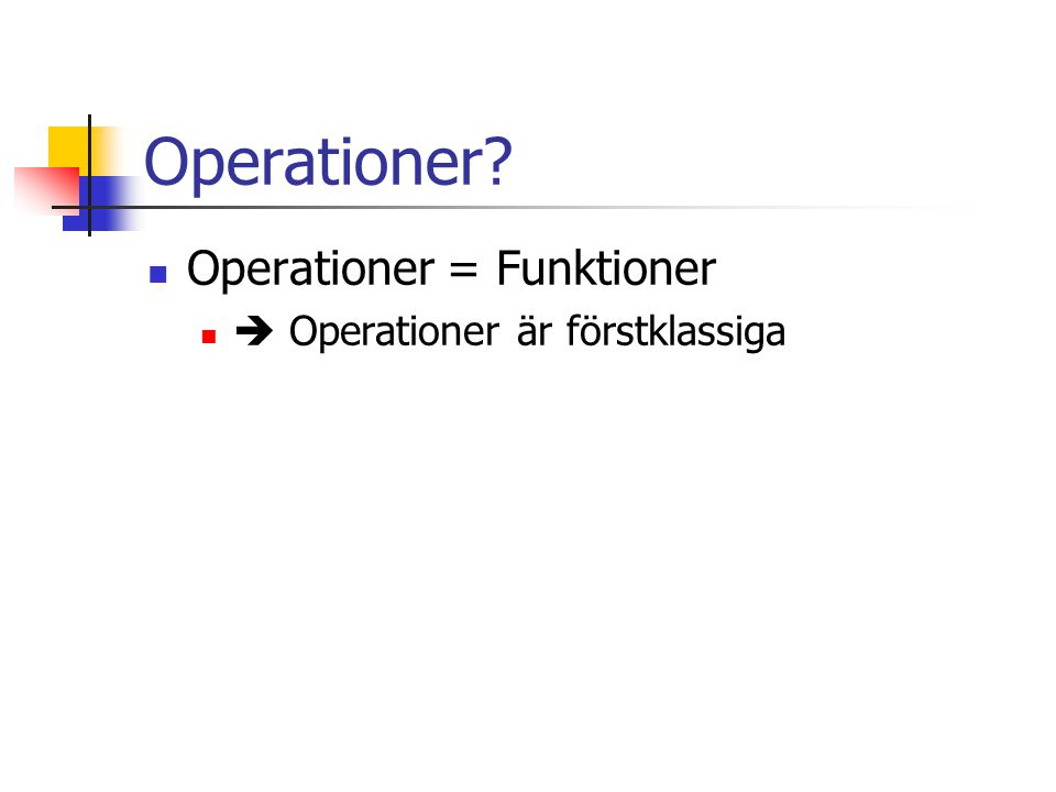 Operationer? Operationer = Funktioner  Operationer är förstklassiga
