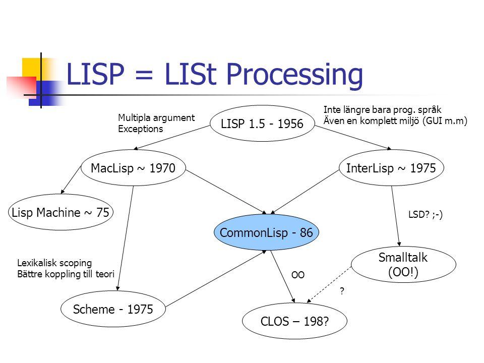 LISP = LISt Processing LISP 1.5 - 1956 MacLisp ~ 1970 Multipla argument Exceptions Lisp Machine ~ 75 Scheme - 1975 InterLisp ~ 1975 Inte längre bara p