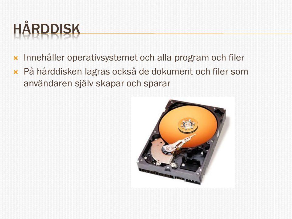  Innehåller operativsystemet och alla program och filer  På hårddisken lagras också de dokument och filer som användaren själv skapar och sparar