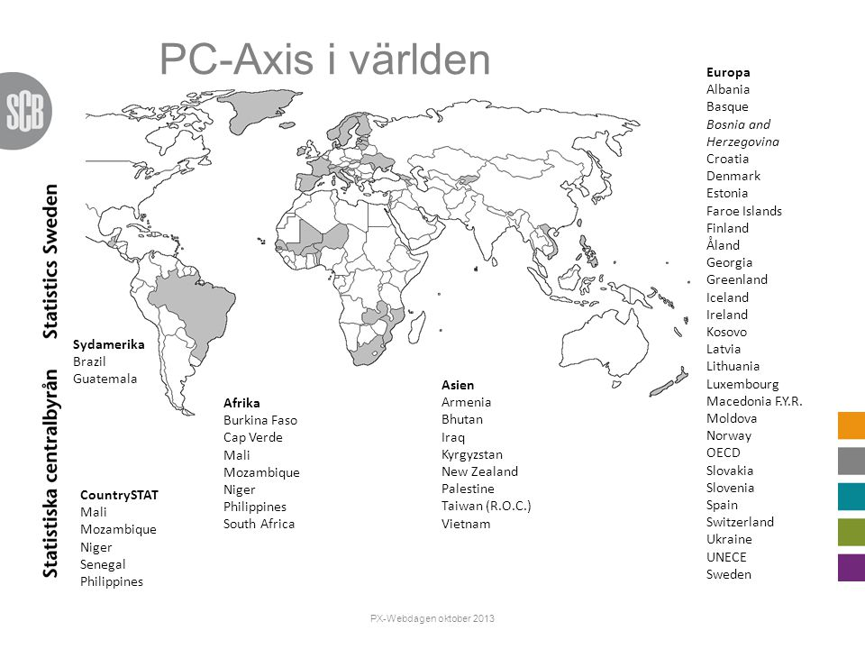 PC-Axis i världen Afrika Burkina Faso Cap Verde Mali Mozambique Niger Philippines South Africa Europa Albania Basque Bosnia and Herzegovina Croatia Denmark Estonia Faroe Islands Finland Åland Georgia Greenland Iceland Ireland Kosovo Latvia Lithuania Luxembourg Macedonia F.Y.R.