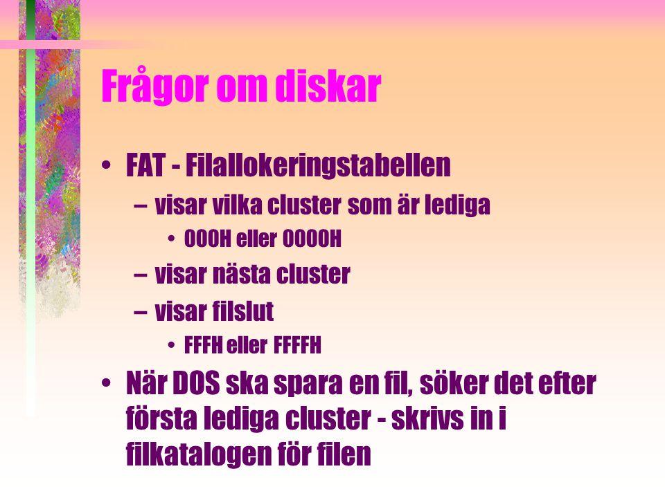 Frågor om diskar FAT - Filallokeringstabellen –visar vilka cluster som är lediga 000H eller 0000H –visar nästa cluster –visar filslut FFFH eller FFFFH När DOS ska spara en fil, söker det efter första lediga cluster - skrivs in i filkatalogen för filen