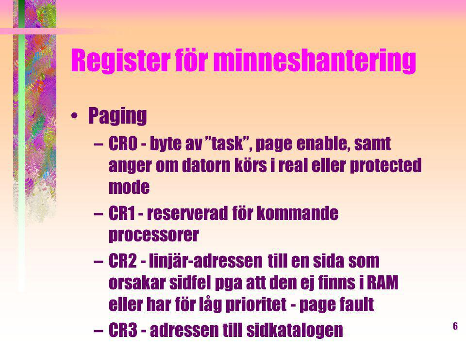 6 Register för minneshantering Paging –CR0 - byte av task , page enable, samt anger om datorn körs i real eller protected mode –CR1 - reserverad för kommande processorer –CR2 - linjär-adressen till en sida som orsakar sidfel pga att den ej finns i RAM eller har för låg prioritet - page fault –CR3 - adressen till sidkatalogen