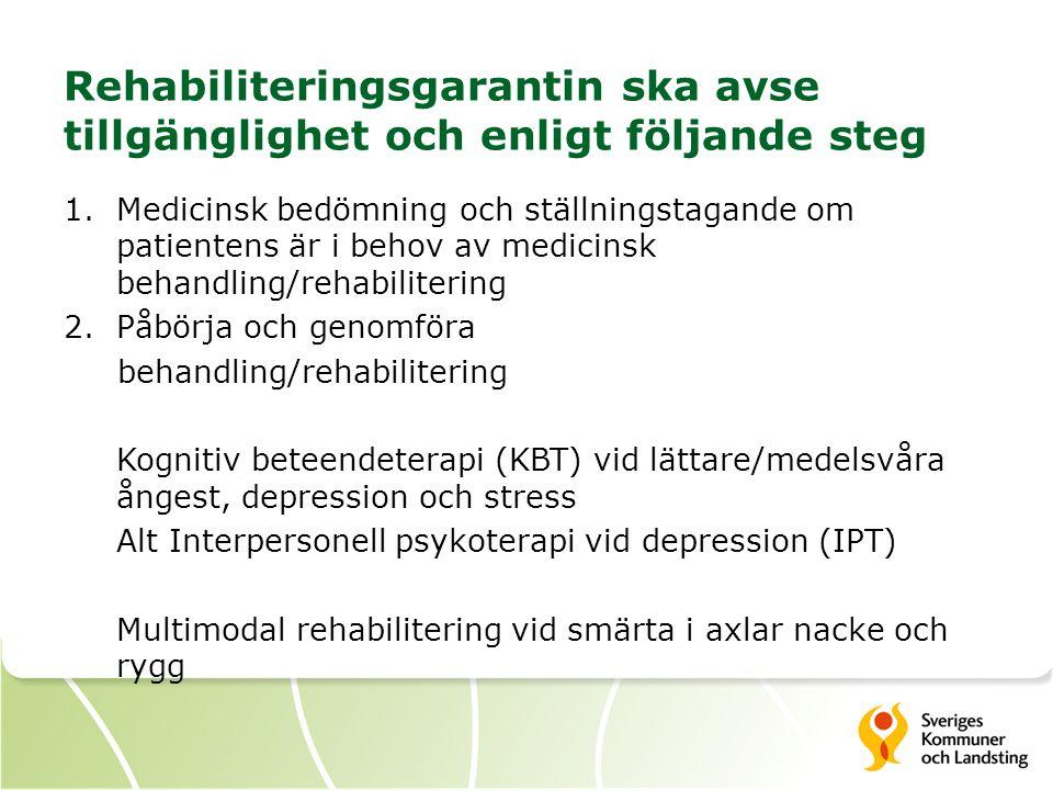 Rehabiliteringsgarantin ska avse tillgänglighet och enligt följande steg 1.Medicinsk bedömning och ställningstagande om patientens är i behov av medicinsk behandling/rehabilitering 2.Påbörja och genomföra behandling/rehabilitering Kognitiv beteendeterapi (KBT) vid lättare/medelsvåra ångest, depression och stress Alt Interpersonell psykoterapi vid depression (IPT) Multimodal rehabilitering vid smärta i axlar nacke och rygg