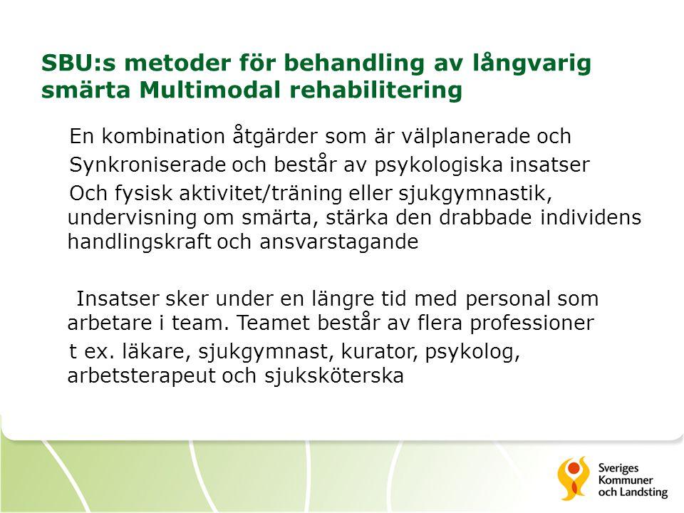 SBU:s metoder för behandling av långvarig smärta Multimodal rehabilitering En kombination åtgärder som är välplanerade och Synkroniserade och består av psykologiska insatser Och fysisk aktivitet/träning eller sjukgymnastik, undervisning om smärta, stärka den drabbade individens handlingskraft och ansvarstagande Insatser sker under en längre tid med personal som arbetare i team.