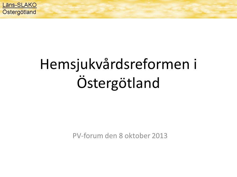 Hemsjukvårdsreformen i Östergötland PV-forum den 8 oktober 2013 Läns-SLAKO Östergötland