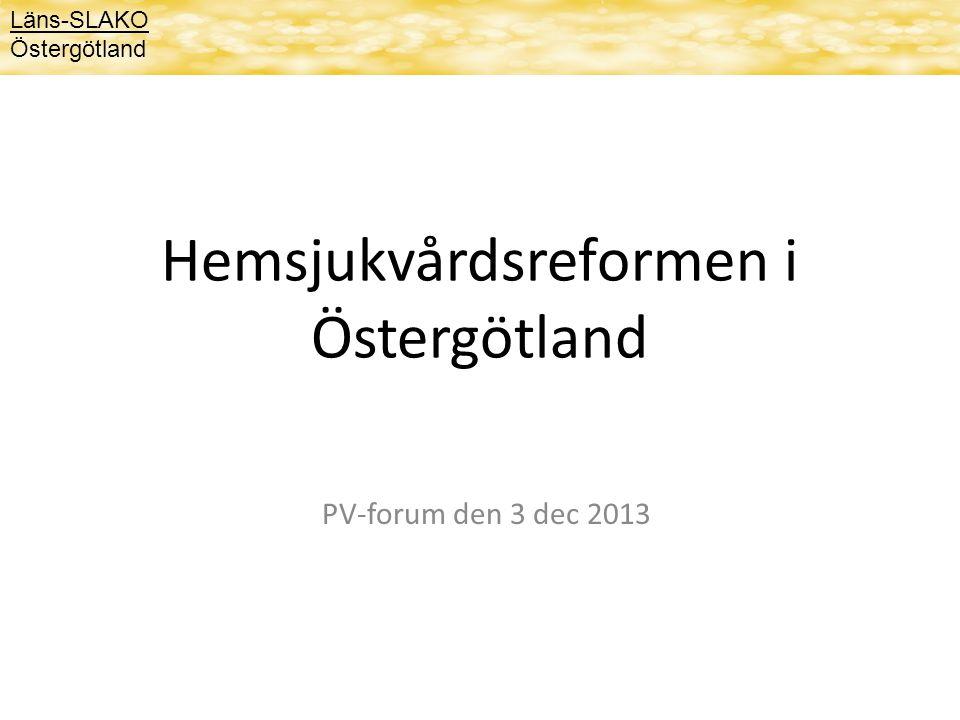 Hemsjukvårdsreformen i Östergötland PV-forum den 3 dec 2013 Läns-SLAKO Östergötland