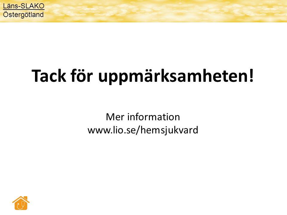 Tack för uppmärksamheten! Mer information www.lio.se/hemsjukvard Läns-SLAKO Östergötland