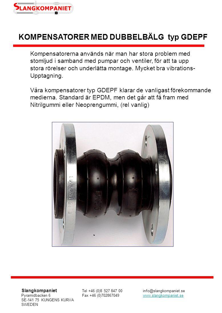 Tekniska data Dubbelbälgkompensator (EPDM) Artikel-StorlekBygg-RörelseupptagningBälgFlänsarVikt nummerDiameterlängdAxiellLateralVinkel PN (mm/tum)(mm) (grader)Bar kg GDEPF03232/ 1 1/4 175+20/ -30+/- 45301610/ 163,3 GDEPF04040/ 1 1/2 175+20/ -30+/- 45301610/ 163,8 GDEPF05050/ 2 175+30/ -50+/- 45301610/ 164,8 GDEPF06565/ 2 1/2 175+30/ -50+/- 45301610/ 165,8 GDEPF08080/ 3 175+30/ -50+/- 45301610/ 167,3 GDEPF100100/ 4 225+35/ -50+/- 40301610/ 168,2 GDEPF125125/ 5 225+35/ -50+/- 40301610/ 1611,2 GDEPF150150/ 6 225+35/ -50+/- 40301610/ 1614,2 GDEPF200.10200/ 8 325+35/ -50+/- 3530161020,5 GDEPF200.16200/ 8 325+35/ -50+/- 353016 20,5 GDEPF250.10250/ 10 325+35/ -50+/- 3530161026 GDEPF250.16250/ 10 325+35/ -50+/- 353016 29 GDEPF300.10300/ 12 325+35/ -50+/- 3520161033 GDEPF300.16300/ 12 325+35/ -50+/- 352016 37 GDEPF350.10350/ 14 345+35/ -50+/- 302010 40 GDEPF350.16350/ 14 345+35/ -50+/- 3020101647 GDEPF400.10400/ 16 345+35/ -50+/- 30201610/ 1650 GDEPF400.16400/ 16 345+35/ -50+/- 30201610/ 1656 GDEPF500.10500/ 20 345+35/ -50+/- 30201610/ 1667 GDEPF500.16500/ 20 345+35/ -50+/- 30201610/ 1693 Våra EPDM-kompensatorer har normalt sett elförzinkade flänsar som standard Det går även att få fram DN 450 Slangkompaniet Tel +46 (0)8 527 847 00info@slangkompaniet.se Pyramidbacken 6Fax +46 (0)702867049www.slangkompaniet.sewww.slangkompaniet.se SE-141 75 KUNGENS KURVA SWEDEN