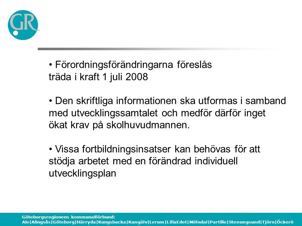 Göteborgsregionens kommunalförbund: Ale|Alingsås|Göteborg|Härryda|Kungsbacka|Kungälv|Lerum|LillaEdet|Mölndal|Partille|Stenungsund|Tjörn|Öckerö Förordningsförändringarna föreslås träda i kraft 1 juli 2008 Den skriftliga informationen ska utformas i samband med utvecklingssamtalet och medför därför inget ökat krav på skolhuvudmannen.