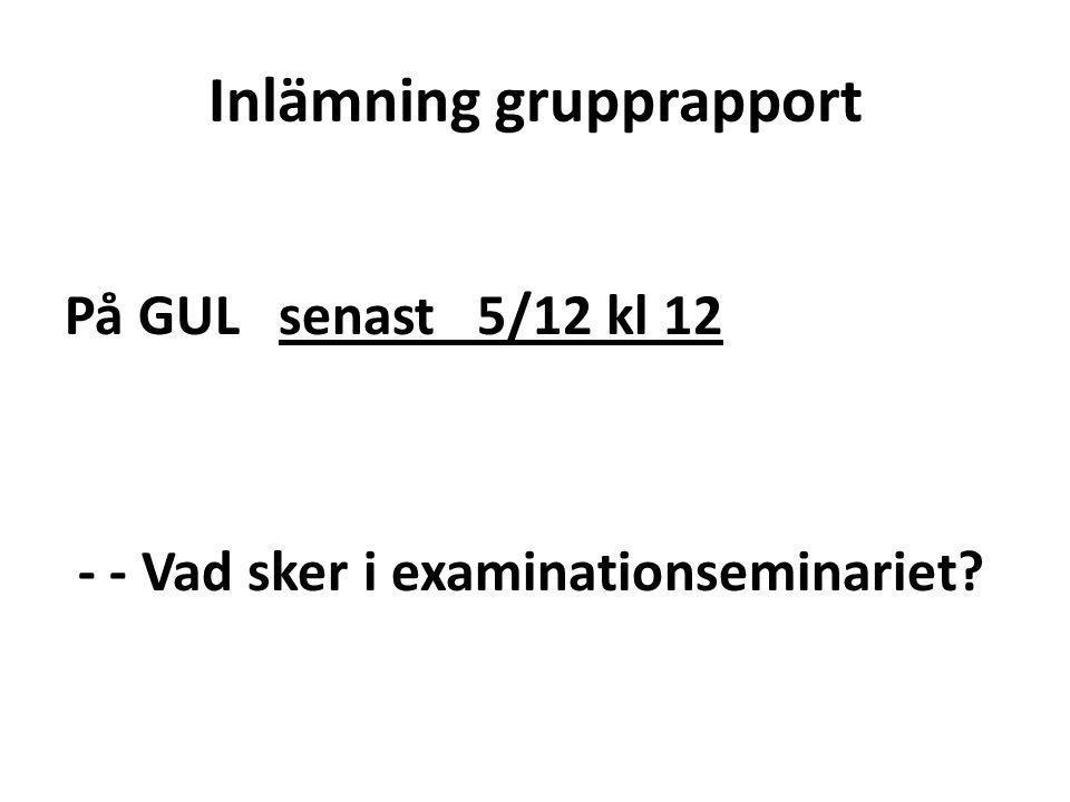 Inlämning grupprapport På GUL senast 5/12 kl 12 - - Vad sker i examinationseminariet?