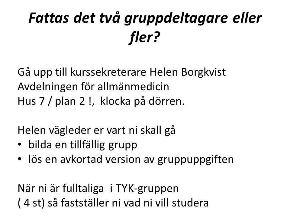 Fattas det två gruppdeltagare eller fler? Gå upp till kurssekreterare Helen Borgkvist Avdelningen för allmänmedicin Hus 7 / plan 2 !, klocka på dörren