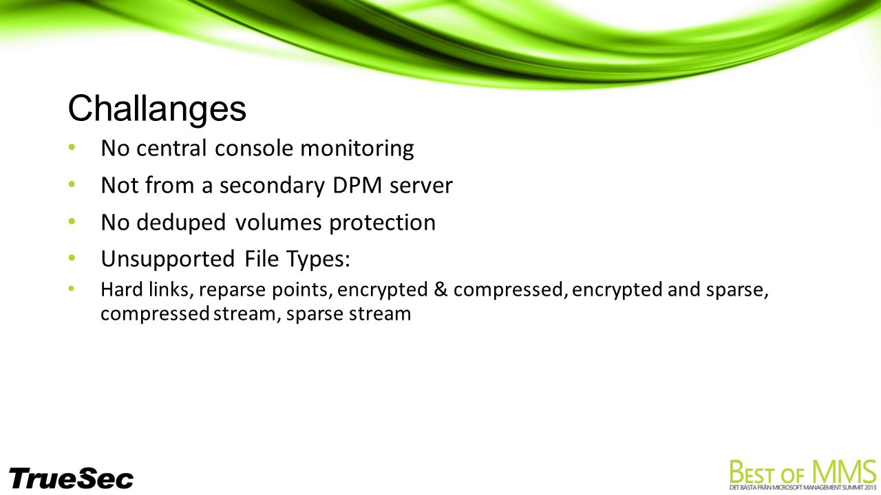 Challanges No central console monitoring Not from a secondary DPM server No deduped volumes protection Unsupported File Types: Hard links, reparse points, encrypted & compressed, encrypted and sparse, compressed stream, sparse stream