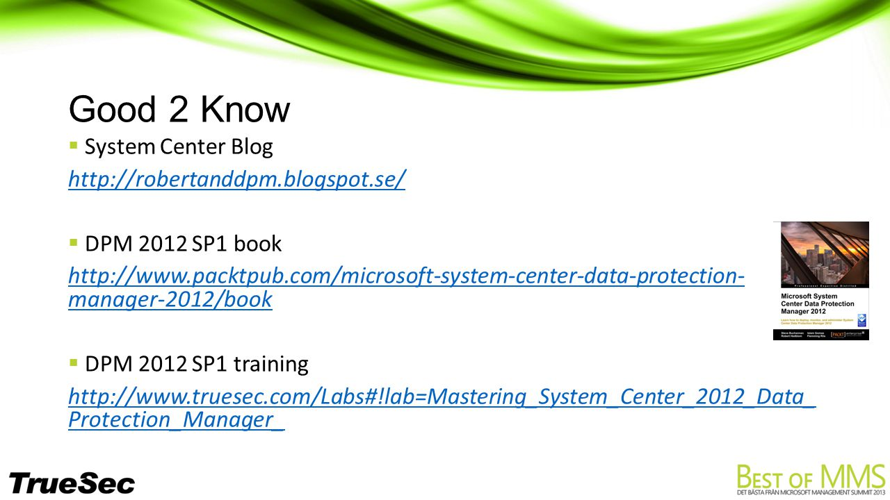 Good 2 Know  System Center Blog http://robertanddpm.blogspot.se/  DPM 2012 SP1 book http://www.packtpub.com/microsoft-system-center-data-protection- manager-2012/book  DPM 2012 SP1 training http://www.truesec.com/Labs#!lab=Mastering_System_Center_2012_Data_ Protection_Manager_