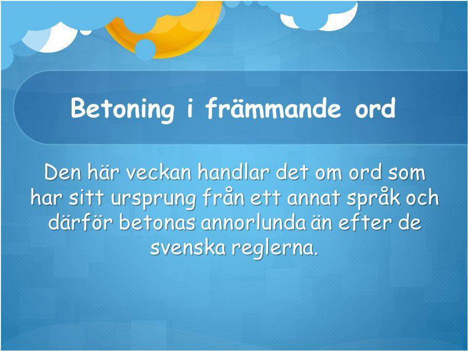 Betoning i främmande ord Den här veckan handlar det om ord som har sitt ursprung från ett annat språk och därför betonas annorlunda än efter de svenska reglerna.