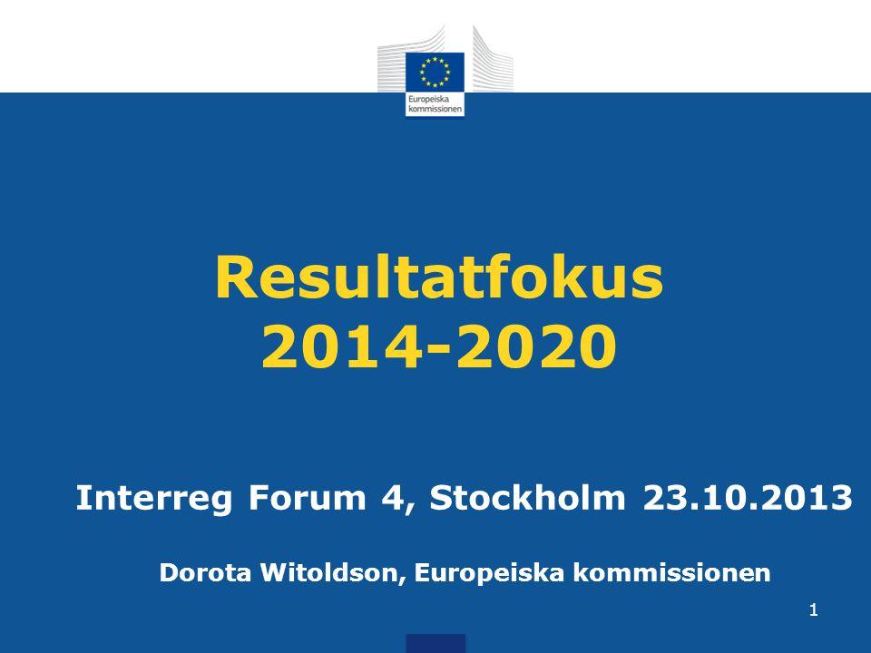 Resultatfokus 2014-2020 Interreg Forum 4, Stockholm 23.10.2013 Dorota Witoldson, Europeiska kommissionen 1