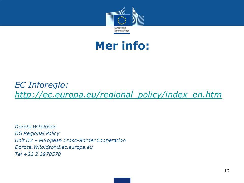Mer info: EC Inforegio: http://ec.europa.eu/regional_policy/index_en.htm http://ec.europa.eu/regional_policy/index_en.htm Dorota Witoldson DG Regional Policy Unit D2 – European Cross-Border Cooperation Dorota.Witoldson@ec.europa.eu Tel +32 2 2978570 10