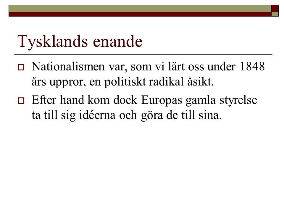 Tysklands enande  Nationalismen var, som vi lärt oss under 1848 års uppror, en politiskt radikal åsikt.  Efter hand kom dock Europas gamla styrelse