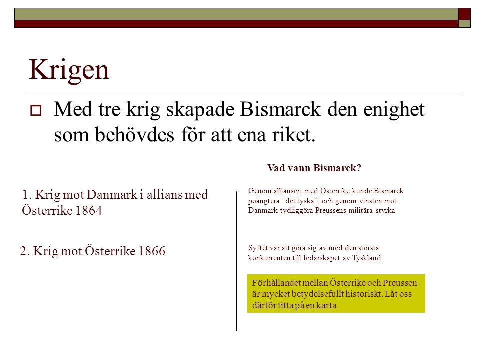 Krigen  Med tre krig skapade Bismarck den enighet som behövdes för att ena riket. 1. Krig mot Danmark i allians med Österrike 1864 Vad vann Bismarck?