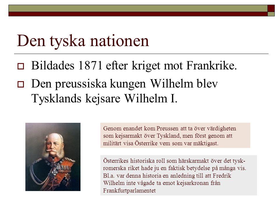 Den tyska nationen  Bildades 1871 efter kriget mot Frankrike.  Den preussiska kungen Wilhelm blev Tysklands kejsare Wilhelm I. Genom enandet kom Pre
