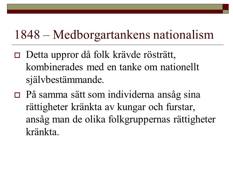 1848 – Medborgartankens nationalism  Detta uppror då folk krävde rösträtt, kombinerades med en tanke om nationellt självbestämmande.  På samma sätt