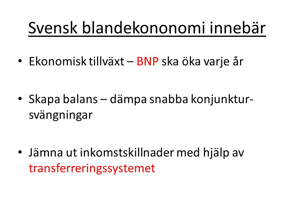 Svensk blandekononomi innebär Ekonomisk tillväxt – BNP ska öka varje år Skapa balans – dämpa snabba konjunktur- svängningar Jämna ut inkomstskillnader