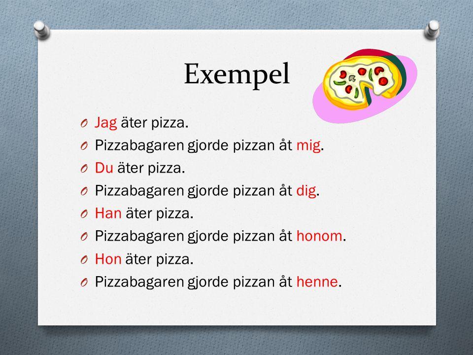 Exempel O Jag äter pizza. O Pizzabagaren gjorde pizzan åt mig. O Du äter pizza. O Pizzabagaren gjorde pizzan åt dig. O Han äter pizza. O Pizzabagaren